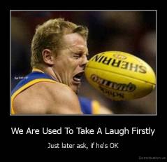 We Are Used To Take A Laugh Firstly - Just later ask, if he's OK