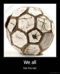 We all - Had this ball.