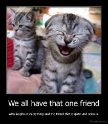 We all have that one friend - Who laughs at everything and the friend that is quite and serious.