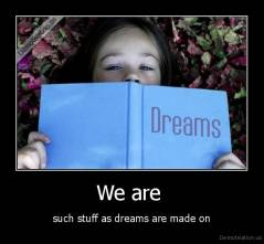 We are  - such stuff as dreams are made on