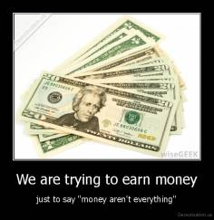 We are trying to earn money - just to say ''money aren't everything''