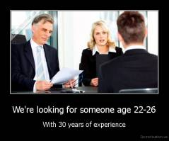 We're looking for someone age 22-26 - With 30 years of experience