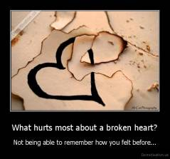 What hurts most about a broken heart? - Not being able to remember how you felt before...