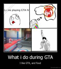 What i do during GTA - I like GTA, and food