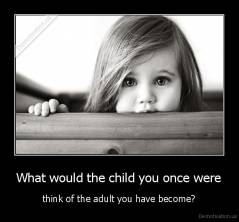 What would the child you once were - think of the adult you have become?