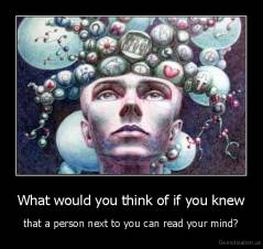 What would you think of if you knew - that a person next to you can read your mind?