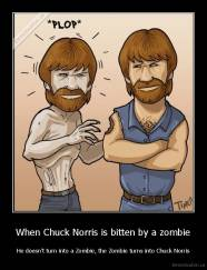 When Chuck Norris is bitten by a zombie - He doesn't turn into a Zombie, the Zombie turns into Chuck Norris