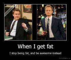 When I get fat - I stop being fat, and be awesome instead