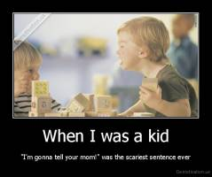 "When I was a kid - ""I'm gonna tell your mom!"" was the scariest sentence ever"