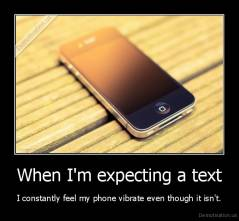 When I'm expecting a text - I constantly feel my phone vibrate even though it isn't.