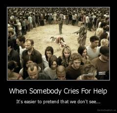 When Somebody Cries For Help - It's easier to pretend that we don't see...