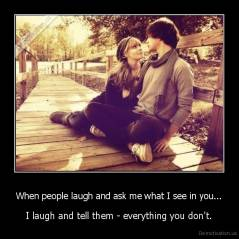 When people laugh and ask me what I see in you... - I laugh and tell them - everything you don't.