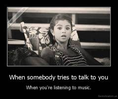 When somebody tries to talk to you - When you're listening to music.