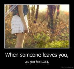 When someone leaves you, - you just feel LOST.