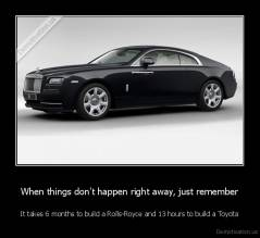 When things don't happen right away, just remember - It takes 6 months to build a Rolls-Royce and 13 hours to build a Toyota