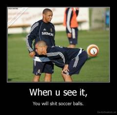 When u see it, - You will shit soccer balls.