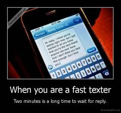 When you are a fast texter - Two minutes is a long time to wait for reply.