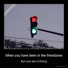 When you have been in the friendzone - But now she is flirting