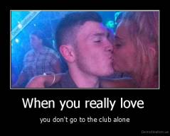 When you really love  - you don't go to the club alone