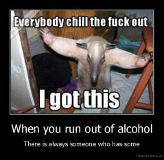When you run out of alcohol - There is always someone who has some