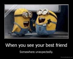 When you see your best friend - Somewhere unexpectedly.