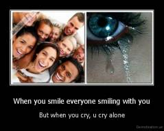 When you smile everyone smiling with you - But when you cry, u cry alone