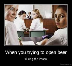 When you trying to open beer - during the lesson