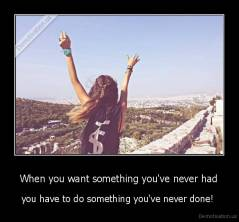 When you want something you've never had - you have to do something you've never done!