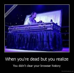 When you're dead but you realize - You didn't clear your browser history