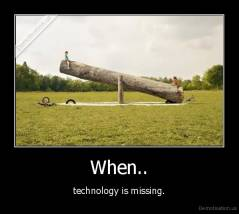 When.. - technology is missing.