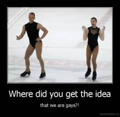 Where did you get the idea - that we are gays?!