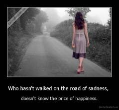 Who hasn't walked on the road of sadness,  - doesn't know the price of happiness.