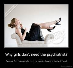 Why girls don't need the psychiatrist? - Because God has created a couch, a mobile phone and the best friend