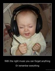 With the right music you can forget anything - Or remember everything
