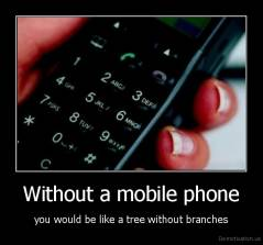 Without a mobile phone - you would be like a tree without branches