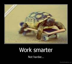 Work smarter - Not harder...