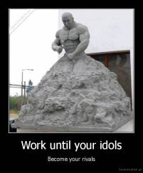 Work until your idols - Become your rivals