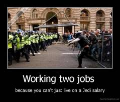 Working two jobs  - because you can't just live on a Jedi salary