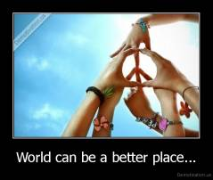 World can be a better place... -