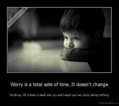 Worry is a total aste of time. It doesn't change - Anything. All it does is steal your joy and keeps you very busy doing nothing