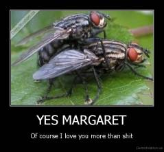 YES MARGARET - Of course I love you more than shit