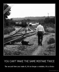 YOU CAN'T MAKE THE SAME MISTAKE TWICE - The second time you make it, it's no longer a mistake, it's a choice