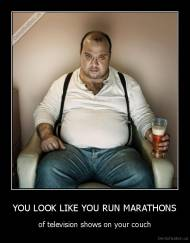 YOU LOOK LIKE YOU RUN MARATHONS - of television shows on your couch