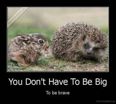 You Don't Have To Be Big - To be brave