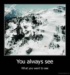 You always see - What you want to see