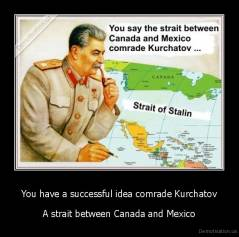 You have a successful idea comrade Kurchatov - A strait between Canada and Mexico