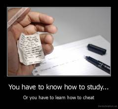 You have to know how to study... - Or you have to learn how to cheat