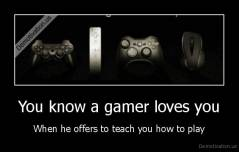 You know a gamer loves you - When he offers to teach you how to play