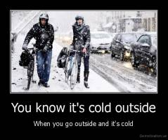 You know it's cold outside - When you go outside and it's cold