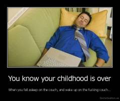 You know your childhood is over - When you fall asleep on the couch, and wake up on the fucking couch...